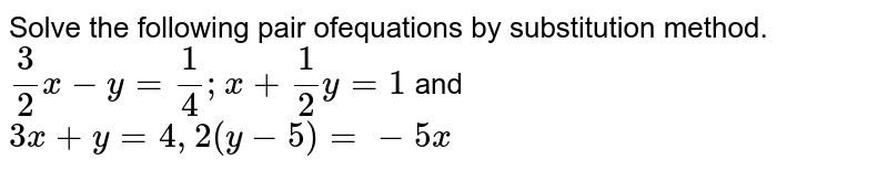 Solve the following pair ofequations by substitution method. `3/2x-y=1/4;x+1/2y=1` and `3x+y=4,2(y-5)=-5x`
