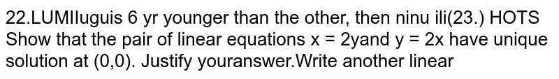 Show that the pair of linear equations `x = 2y and y = 2x` have unique solution at `(0,0).` Justify your answer.