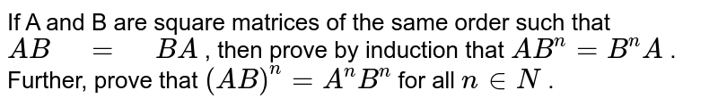 """If A and B are square matrices of the same order   such that `A B"""" """"="""" """"B A` , then prove by induction that `A B^n=B^n A` . Further, prove that `(A B)^n=A^n B^n` for all `n in  N` ."""