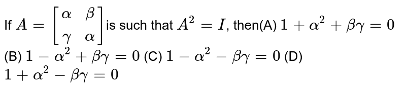 If `A=[alphabetagammaalpha]` is   such that `A^2-I` , then (A) `1+alpha^2+betagamma=0`  (B)   `1-alpha^2+betagamma=0`   (C) `1-alpha^2-betagamma=0`  (D)   `1+alpha^2-betagamma=0`