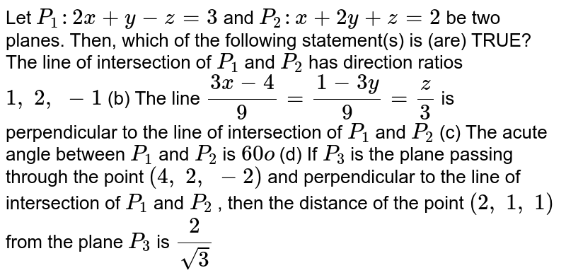 Let `P_1:2x+y-z=3` and `P_2: x+2y+z=2` be two planes. Then, which of the following statement(s) is (are) TRUE? The line of   intersection of `P_1` and `P_2` has   direction ratios `1,\ 2,\ -1`  (b) The   line `(3x-4)/9=(1-3y)/9=z/3` is   perpendicular to the line of intersection of `P_1` and `P_2`  (c) The   acute angle between `P_1` and `P_2` is `60o`  (d) If `P_3` is the   plane passing through the point `(4,\ 2,\ -2)` and   perpendicular to the line of intersection of `P_1` and `P_2` , then the   distance of the point `(2,\ 1,\ 1)` from the   plane `P_3` is `2/(sqrt(3))`