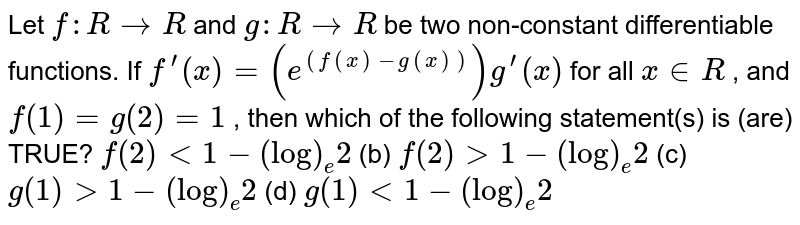 Let `f: R->R` and `g: R->R` be two non-constant differentiable functions. If `f^(prime)(x)=(e^((f(x)-g(x))))g^(prime)(x)` for all `x in  R` , and `f(1)=g(2)=1` , then   which of the following statement(s) is (are) TRUE? `f(2)<1-(log)_e2` (b) `f(2)>1-(log)_e2`  (c) `g(1)>1-(log)_e2` (d) `g(1)<1-(log)_e2`