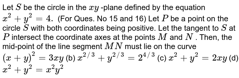 Let `S` be the circle in the `x y` -plane defined by the equation `x^2+y^2=4.` (For Ques. No 15 and 16) Let `P` be a point on the circle `S` with both coordinates being positive. Let the tangent   to `S` at `P` intersect the coordinate axes at the points `M` and `N` . Then, the mid-point of the line segment `M N` must lie on the curve `(x+y)^2=3x y` (b) `x^(2//3)+y^(2//3)=2^(4//3)`  (c) `x^2+y^2=2x y` (d) `x^2+y^2=x^2y^2`