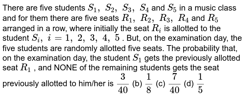 There are five students `S_1,\ S_2,\ S_3,\ S_4` and `S_5` in a music class and for them there are five seats   `R_1,\ R_2,\ R_3,\ R_4` and `R_5` arranged in a row, where initially the seat `R_i` is allotted to the student `S_i ,\ i=1,\ 2,\ 3,\ 4,\ 5` . But, on the examination day, the five students   are randomly allotted five seats. The probability that, on the examination day, the   student `S_1` gets the previously allotted seat `R_1` , and NONE of the remaining students gets the seat   previously allotted to him/her is `3/(40)` (b) `1/8` (c) `7/(40)` (d) `1/5`