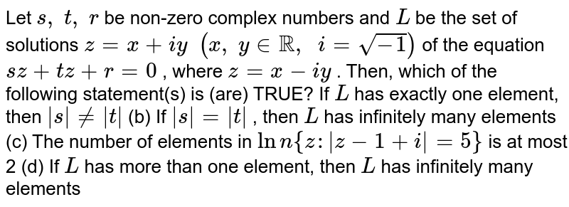 Let `s ,\ t ,\ r` be non-zero   complex numbers and `L` be the set   of solutions `z=x+i y\ \ (x ,\ y in RR,\ \ i=sqrt(-1))` of the equation   `s z+t  z +r=0` , where `  z =x-i y` . Then,   which of the following statement(s) is (are) TRUE? If `L` has exactly   one element, then `|s|!=|t|`  (b) If `|s|=|t|` , then `L` has   infinitely many elements (c) The   number of elements in `Lnn{z :|z-1+i|=5}` is at most   2 (d) If `L` has more   than one element, then `L` has   infinitely many elements