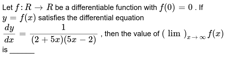 Let `f: R->R` be a   differentiable function with `f(0)=0` . If `y=f(x)` satisfies   the differential equation `(dy)/(dx)=1/((2+5x)(5x-2))` , then the   value of `(lim)_(x->oo)f(x)` is ______