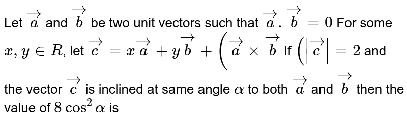 Let `vec(a)` and `vec(b)` be two unit vectors such that `vec(a).vec(b)=0` For some `x,y in R`, let `vec(c)=xvec(a)+yvec(b)+(vec(a)xxvec(b)` If `(|vec(c)|=2` and the vector `vec(c)` is inclined at same angle `alpha` to both `vec(a)` and `vec(b)` then the value of `8cos^2alpha` is