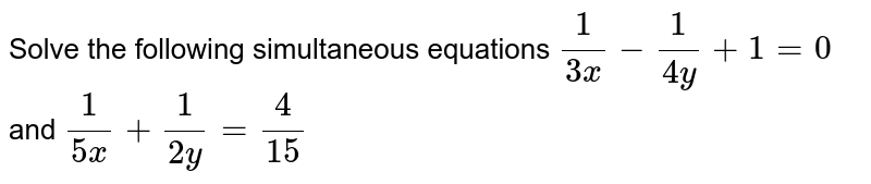 Solve the following simultaneous equations `1/(3x)-1/(4y)+1=0` and `1/(5x) + 1/(2y) = 4/15`