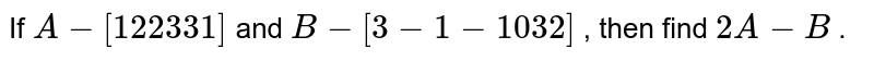 """If `A-[1 2""""""""""""""""""""""""2 3""""""""""""""""""""""""""""""""3 1]` and `B-[3-1""""""""""""""""""""""""-1 0""""""""""""""""""""""""""""""""3 2]` , then find `2A-B` ."""