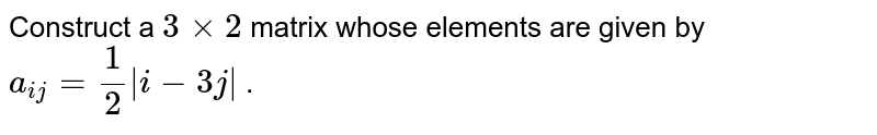 Construct a `3 xx2` matrix whose elements are given by `a_(i j)=1/2|i-3j|` .
