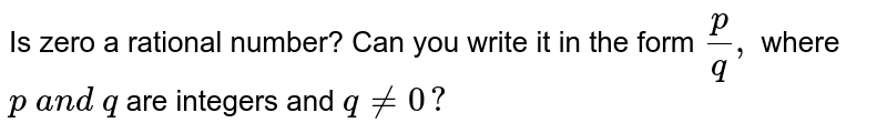 Is zero a rational number? Can you write it in the   form `p/q ,` where `p\ a n d\ q` are integers and `q!=0?`