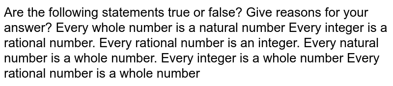 Are the following statements true or false? Give   reasons for your answer? Every whole number is a natural number Every integer is a rational number. Every rational number is an integer. Every natural number is a whole number. Every integer is a whole number Every rational number is a whole number