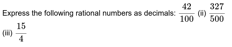 Express the following rational numbers as   decimals: `(42)/(100)`    (ii) `(327)/(500)`    (iii) `(15)/4`