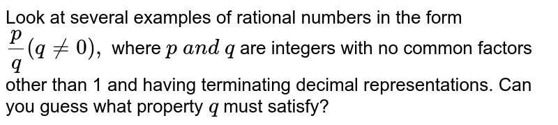 Look at several examples of rational numbers in   the form `p/q(q!=0),` where `p\ a n d\ q` are integers with no common factors other than 1   and having terminating decimal representations. Can you guess what property `q` must satisfy?