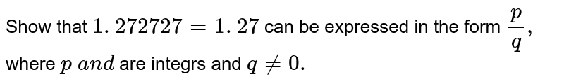 Show that `1. 272727=1.  27 ` can be expressed in the form `p/q ,` where `p\ a n d\ ` are integrs and `q!=0.`