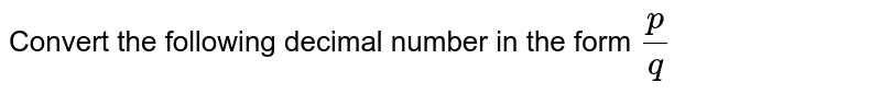 Convert the following decimal number in the form `p/q`