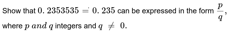 Show that `0. 2353535 dot=0. 2  35 ` can be expressed in the form `p/q ,\ ` where `p\ a n d\ q` integers and `q\ !=\ 0.`