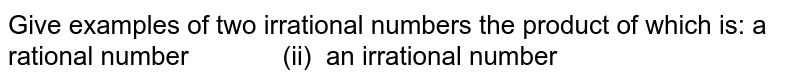 Give examples of two irrational numbers the   product of which is: a rational number (ii) an irrational number