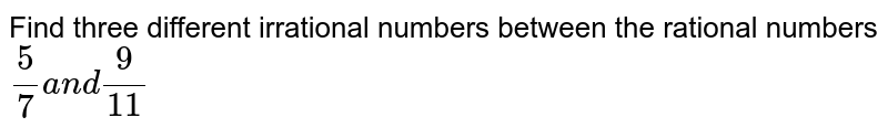 Find three different irrational numbers between   the rational numbers `5/7a n d9/(11)`