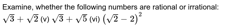 Examine, whether the following numbers are   rational or irrational: `sqrt(3)+sqrt(2)`    (v) `sqrt(3)+sqrt(5)`    (vi) `(sqrt(2)-2)^2`