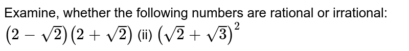 Examine, whether the following numbers are   rational or irrational: `(2-sqrt(2))(2+sqrt(2))`    (ii) `(sqrt(2)+sqrt(3))^2`