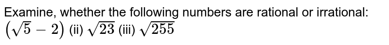 Examine, whether the following numbers are   rational or irrational: `(sqrt(5)-2)`    (ii) `sqrt(23)`    (iii) `sqrt(255)`