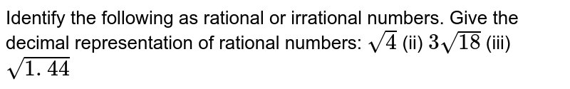 Identify the following as rational or irrational   numbers. Give the decimal representation of rational numbers: `sqrt(4)`    (ii) `3sqrt(18)`    (iii) `sqrt(1. 44)`