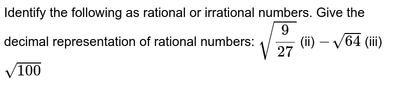 Identify the following as rational or irrational   numbers. Give the decimal representation of rational numbers: `sqrt(9/(27))`    (ii) `-sqrt(64)`    (iii) `sqrt(100)`