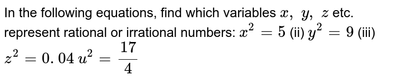 In the following equations, find which variables `x ,\ y ,\ z` etc. represent rational or irrational numbers: `x^2=5\ `    (ii) `y^2=9`    (iii) `z^2=0. 04`  `u^2=(17)/4`
