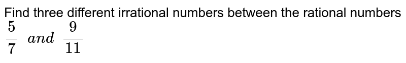 Find three different irrational numbers between   the rational numbers `5/7\ \ a n d\ \ 9/(11)`