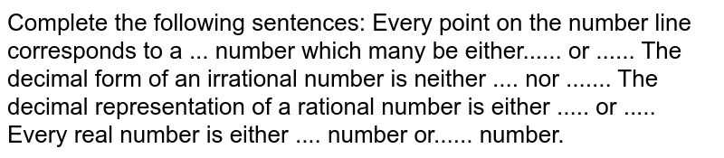 Complete the following sentences: Every point on the number line corresponds to a   ... number which many be either...... or ...... The decimal form of an irrational number is   neither .... nor ....... The decimal representation of a rational number is   either ..... or ..... Every real number is either .... number or......   number.