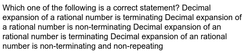 Which one of the following is a correct statement? Decimal expansion of a rational number is terminating Decimal expansion of a rational number is non-terminating Decimal expansion of an rational number is terminating Decimal expansion of an rational number is non-terminating and   non-repeating