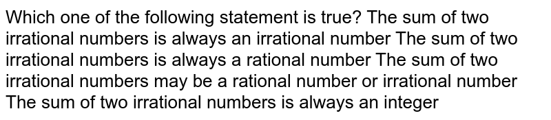 Which one of the following statement is true? The sum of two irrational numbers is always an irrational number The sum of two irrational numbers is always a rational number The sum of two irrational numbers may be a rational number or   irrational number The sum of two irrational numbers is always an integer