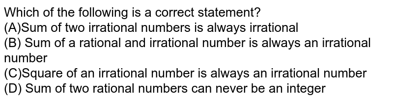 Which of the following is a correct statement? Sum of two irrational numbers is always irrational Sum of a rational and irrational number is always an irrational number   Square of an irrational number is always an irrational number Square of an irrational number is always a rational number Sum of two rational numbers can never be an   integer