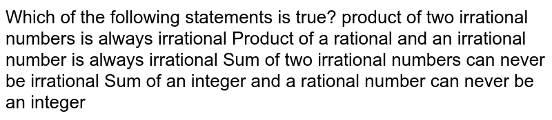 Which of the following statements is true? product of two irrational numbers is always irrational Product of a rational and an irrational number is always irrational Sum of two irrational numbers can never be irrational Sum of an integer and a rational number can never be an integer