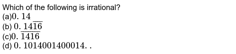 Which of the following is irrational? `0. 14`  (b) `0. 14  16 `  `0.  1416 `    (d) `0. 1014001400014. .`