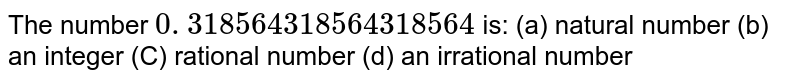 The number `0. 318564318564318564   ` is: (a) natural number (b) an integer (C) rational number (d) an irrational number
