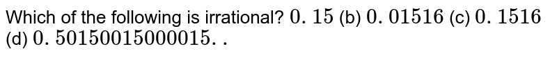 Which of the following is irrational? `0. 15\ `  (b) `0. 01516`  (c) `0.  1516 `  (d) `0. 50150015000015. .`