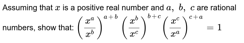 Assuming that `x` is a positive real number and `a ,\ b ,\ c` are rational numbers, show that: `((x^a)/(x^b))^(a+b)\ ((x^b)/(x^c))^(b+c)((x^c)/(x^a))^(c+a)=1`