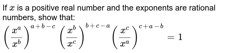 If `x` is a positive real number and the exponents are   rational numbers, show that: `((x^a)/(x^b))^(a+b-c)\ ((x^b)/(x^c))^(b+c-a)((x^c)/(x^a))^(c+a-b)=1`