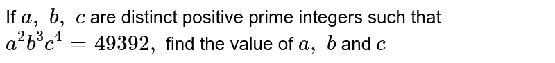 If `a ,\ b ,\ c` are distinct positive prime integers such that `a^2b^3c^4=49392 ,\ ` find the value of `a ,\ b\ ` and `c`