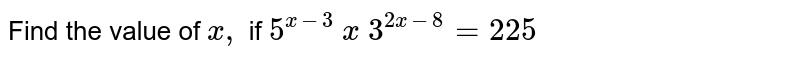 Find the value of `x ,` if `5^(x-3)\ x\ 3^(2x-8)=225`