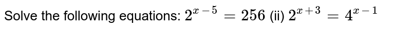 Solve the following equations: `2^(x-5)=256`    (ii) `2^(x+3)=4^(x-1)`