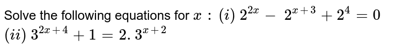 Solve the following equations for `x\ :`   `(i)\ 2^(2x)-\ 2^(x+3)+2^4=0`   `(ii)\ 3^(2x+4)+1=2. 3^(x+2)`