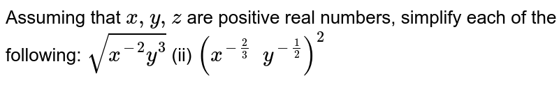 Assuming that `x , y , z` are positive real numbers, simplify each of the   following: `sqrt(x^(-2)y^3)`  (ii) `(x^(-2/3)\ \ y^(-1/2))^2`