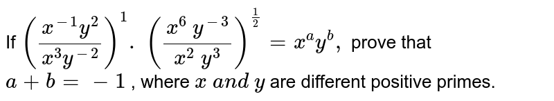 If `((x^(-1)y^2)/(x^3y^(-2)))^1.\ ((x^6\ y^(-3))/(x^2\ y^3))^(1/2)=x^a y^b ,` prove that `a+b=-1` , where `x\ a n d\ y` are different positive primes.