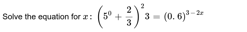 Solve the equation for `x :`  `(5^0+2/3)^2 3=(0. 6)^(3-2x)`