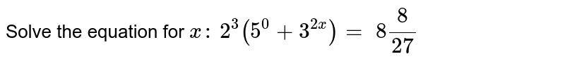 Solve the equation for `x :`  `2^3(5^0+3^(2x))=\ 8 8/(27)`