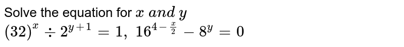 Solve the equation for `x\ a n d\ y`  `(32)^x-:2^(y+1)=1,\ 16^(4-x/2)-8^y=0`