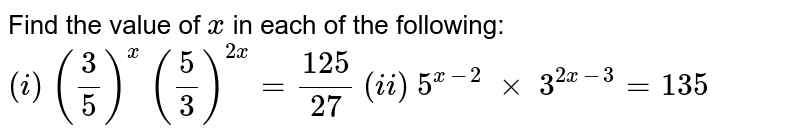 Find the value of `x` in each of the following: `(i)\ (3/5)^x\ (5/3)^(2x)=(125)/(27)`     `\(ii)\  5^(x-2)\ xx\ 3^(2x-3)=135`